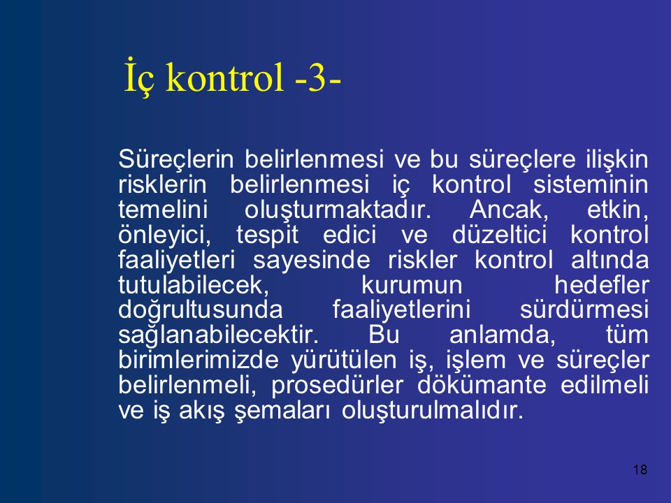 18 İç kontrol -3- Süreçlerin belirlenmesi ve bu süreçlere ilişkin risklerin belirlenmesi iç kontrol sisteminin temelini oluşturmaktadır.