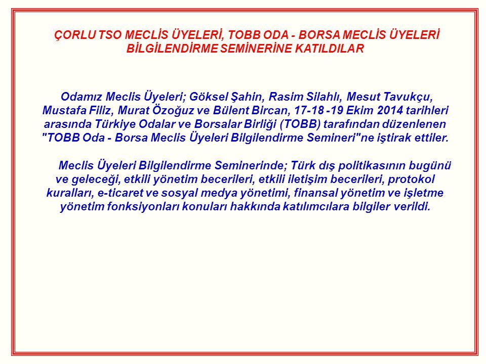 ÇORLU TSO MECLİS ÜYELERİ, TOBB ODA - BORSA MECLİS ÜYELERİ BİLGİLENDİRME SEMİNERİNE KATILDILAR Odamız Meclis Üyeleri; Göksel Şahin, Rasim Silahlı, Mesut Tavukçu, Mustafa Filiz, Murat Özoğuz ve Bülent Bircan, 17-18 -19 Ekim 2014 tarihleri arasında Türkiye Odalar ve Borsalar Birliği (TOBB) tarafından düzenlenen TOBB Oda - Borsa Meclis Üyeleri Bilgilendirme Semineri ne iştirak ettiler.
