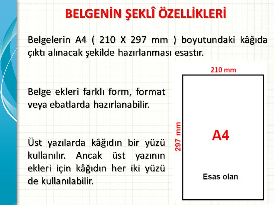BELGENİN ŞEKLÎ ÖZELLİKLERİ Belgelerin A4 ( 210 X 297 mm ) boyutundaki kâğıda çıktı alınacak şekilde hazırlanması esastır. Belge ekleri farklı form, fo
