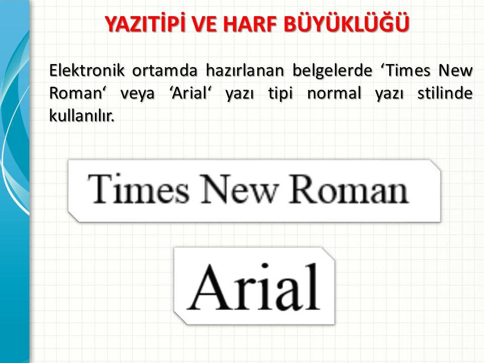 YAZITİPİ VE HARF BÜYÜKLÜĞÜ Elektronik ortamda hazırlanan belgelerde 'Times New Roman' veya 'Arial' yazı tipi normal yazı stilinde kullanılır.