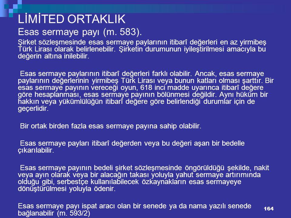 164 LİMİTED ORTAKLIK Esas sermaye payı (m. 583). Şirket sözleşmesinde esas sermaye paylarının itibarî değerleri en az yirmibeş Türk Lirası olarak beli