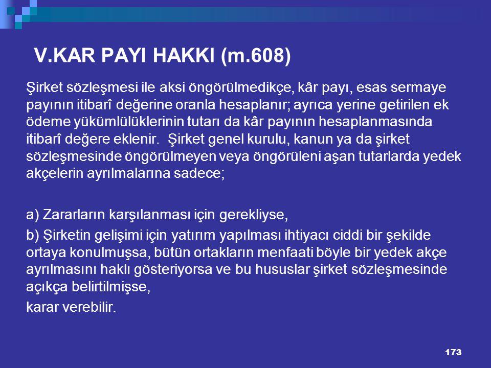 173 V.KAR PAYI HAKKI (m.608) Şirket sözleşmesi ile aksi öngörülmedikçe, kâr payı, esas sermaye payının itibarî değerine oranla hesaplanır; ayrıca yeri