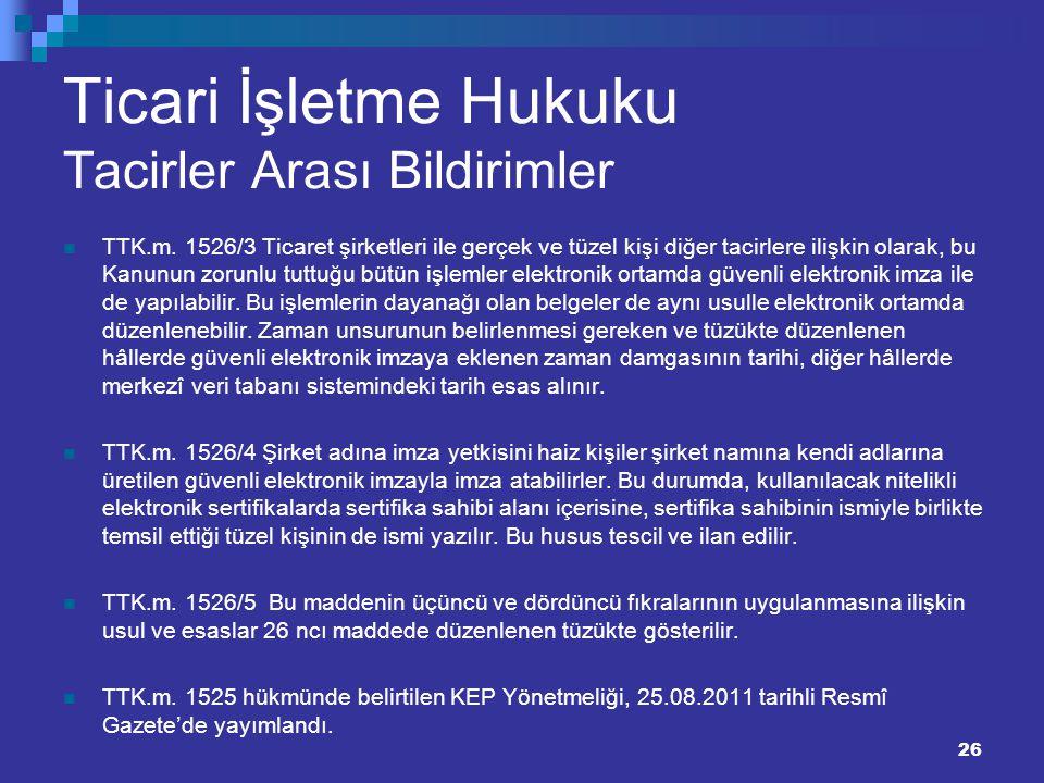 26 Ticari İşletme Hukuku Tacirler Arası Bildirimler TTK.m. 1526/3 Ticaret şirketleri ile gerçek ve tüzel kişi diğer tacirlere ilişkin olarak, bu Kanun