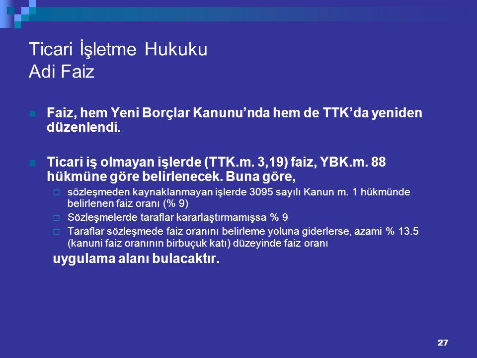 27 Ticari İşletme Hukuku Adi Faiz Faiz, hem Yeni Borçlar Kanunu'nda hem de TTK'da yeniden düzenlendi. Ticari iş olmayan işlerde (TTK.m. 3,19) faiz, YB