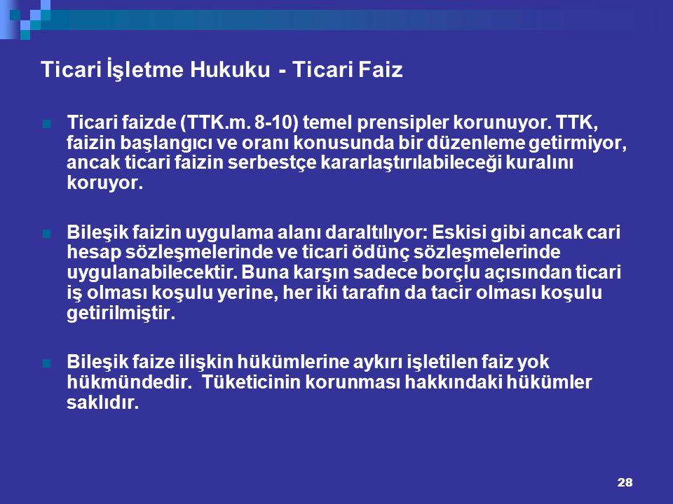 28 Ticari İşletme Hukuku - Ticari Faiz Ticari faizde (TTK.m. 8-10) temel prensipler korunuyor. TTK, faizin başlangıcı ve oranı konusunda bir düzenleme