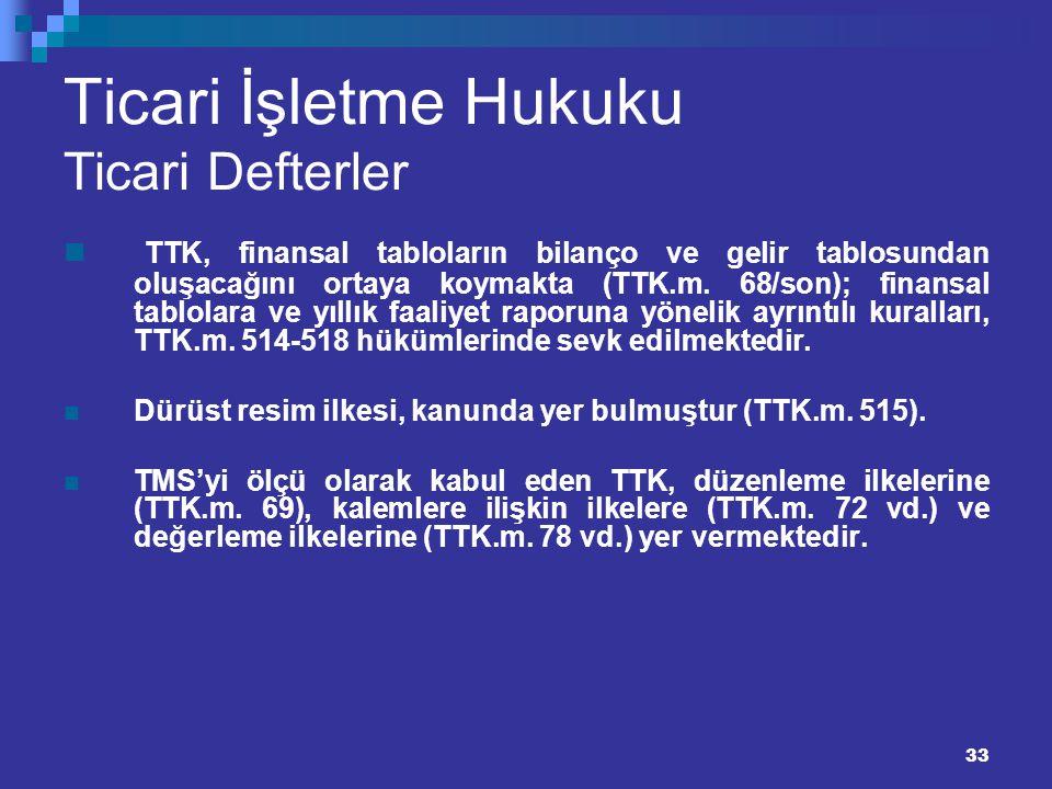33 Ticari İşletme Hukuku Ticari Defterler TTK, finansal tabloların bilanço ve gelir tablosundan oluşacağını ortaya koymakta (TTK.m. 68/son); finansal