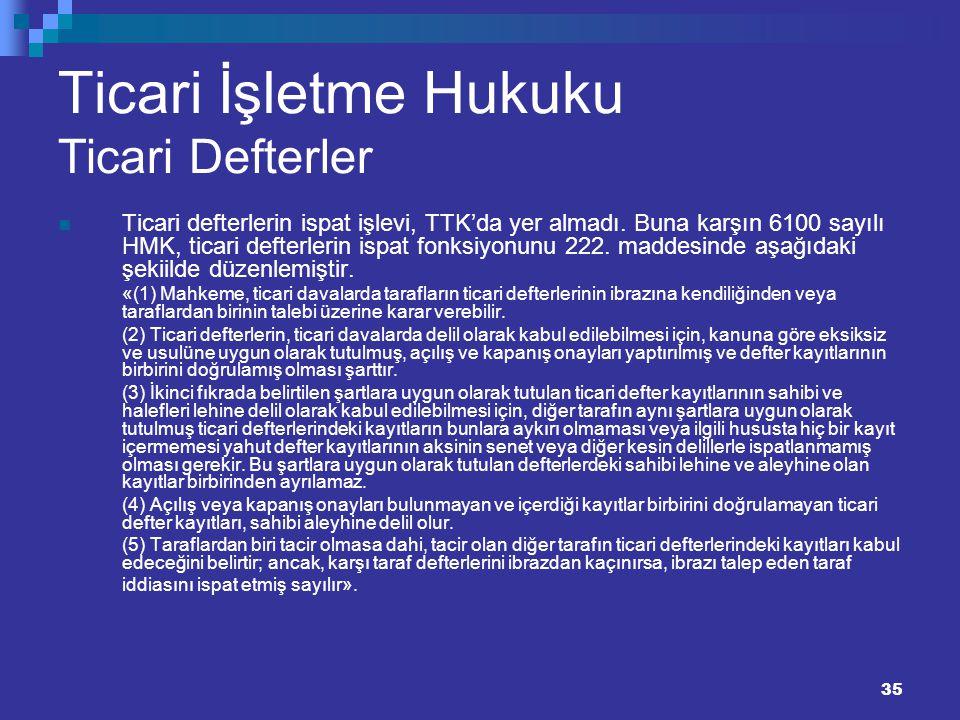 35 Ticari İşletme Hukuku Ticari Defterler Ticari defterlerin ispat işlevi, TTK'da yer almadı. Buna karşın 6100 sayılı HMK, ticari defterlerin ispat fo