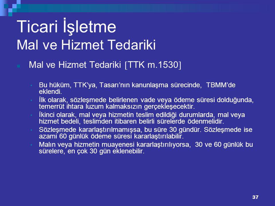 37 Ticari İşletme Mal ve Hizmet Tedariki Mal ve Hizmet Tedariki  TTK m.1530  Bu hüküm, TTK'ya, Tasarı'nın kanunlaşma sürecinde, TBMM'de eklendi. İlk