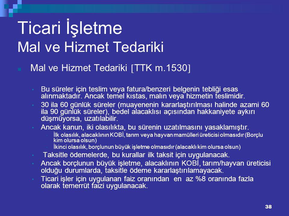38 Ticari İşletme Mal ve Hizmet Tedariki Mal ve Hizmet Tedariki  TTK m.1530  Bu süreler için teslim veya fatura/benzeri belgenin tebliği esas alınma