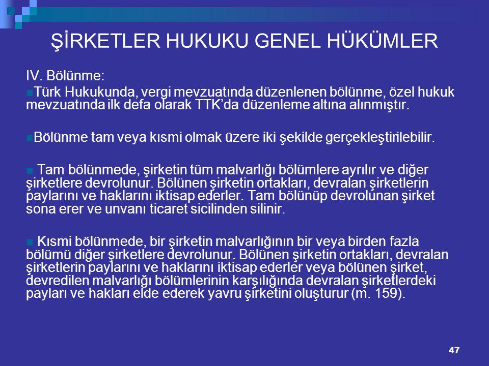 47 ŞİRKETLER HUKUKU GENEL HÜKÜMLER IV. Bölünme: Türk Hukukunda, vergi mevzuatında düzenlenen bölünme, özel hukuk mevzuatında ilk defa olarak TTK'da dü