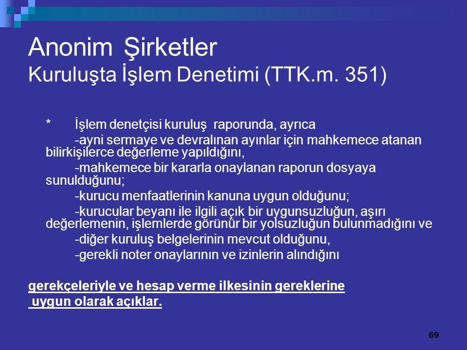 69 Anonim Şirketler Kuruluşta İşlem Denetimi (TTK.m. 351) *İşlem denetçisi kuruluş raporunda, ayrıca -ayni sermaye ve devralınan ayınlar için mahkemec