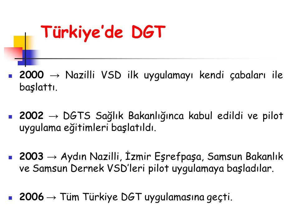 Türkiye'de DGT 2000 → Nazilli VSD ilk uygulamayı kendi çabaları ile başlattı. 2002 → DGTS Sağlık Bakanlığınca kabul edildi ve pilot uygulama eğitimler