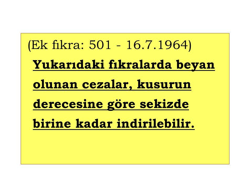 (Ek fıkra: 501 - 16.7.1964) Yukarıdaki fıkralarda beyan olunan cezalar, kusurun derecesine göre sekizde birine kadar indirilebilir.