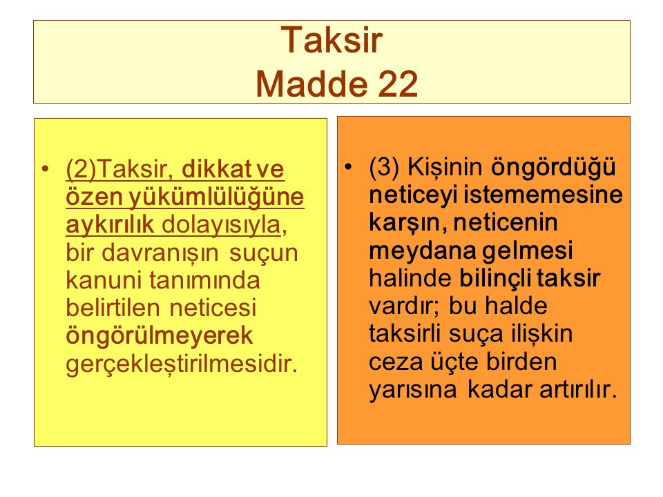 Taksir Madde 22 (2)Taksir, dikkat ve özen yükümlülüğüne aykırılık dolayısıyla, bir davranışın suçun kanuni tanımında belirtilen neticesi öngörülmeyere