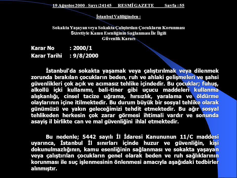 İSTANBUL VALİLİĞİNİN 2000/1 SAYILI GÜVENLİK KARARI Sokakta yaşayan ve çalıştırılan çocuklar projesine yasal bir zemin oluşturmak amacıyla 5442 Sayılı İl İdaresi Kanunu'nun 11/c Maddesi uyarınca İstanbul Valiliği'nce İstanbul İlinde Sokakta Yaşayan veya Sokakta Çalıştırılan Çocukların Korunması Suretiyle Kamu Esenliğinin Sağlanması İle İlgili 09.08.2001 tarih ve 2000/1 sayılı Güvenlik Kararı, 19 Ağustos 2000 tarih ve 24145 sayı ile Resmi Gazetede yayınlanarak yürürlüğe girmiştir.