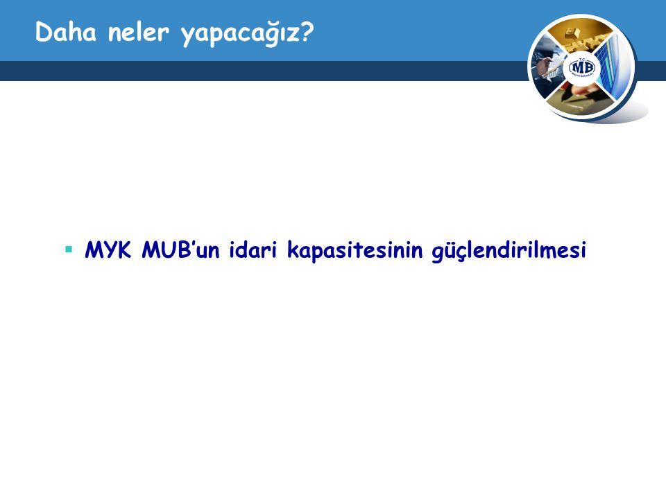 Daha neler yapacağız  MYK MUB'un idari kapasitesinin güçlendirilmesi