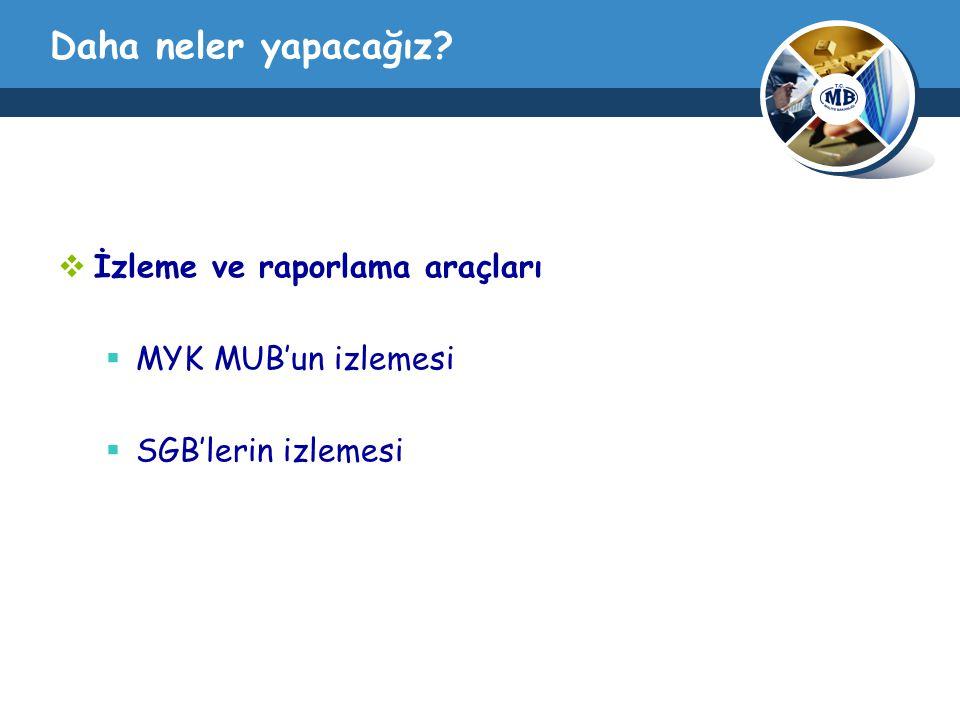 Daha neler yapacağız?  İzleme ve raporlama araçları  MYK MUB'un izlemesi  SGB'lerin izlemesi