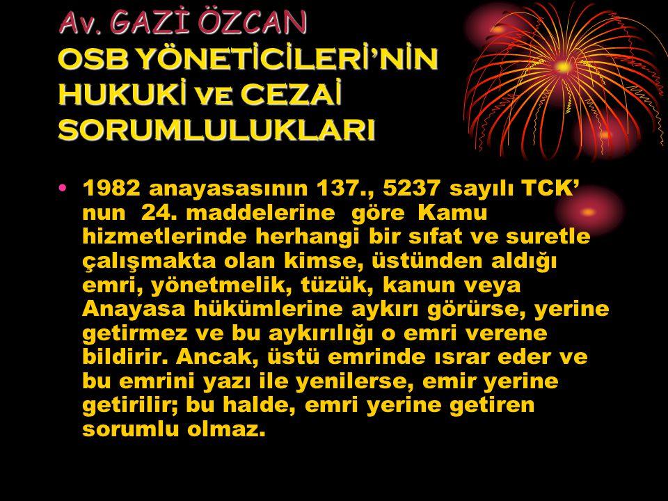 Av. GAZİ ÖZCAN OSB YÖNET İ C İ LER İ 'N İ N HUKUK İ ve CEZA İ SORUMLULUKLARI 1982 anayasasının 137., 5237 sayılı TCK' nun 24. maddelerine göre Kamu hi