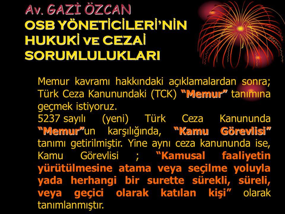 """Av. GAZİ ÖZCAN OSB YÖNET İ C İ LER İ 'N İ N HUKUK İ ve CEZA İ SORUMLULUKLARI """"Memur"""" Memur kavramı hakkındaki açıklamalardan sonra; Türk Ceza Kanunund"""