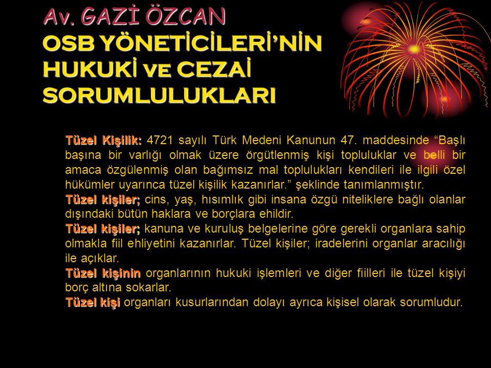 Av. GAZİ ÖZCAN OSB YÖNET İ C İ LER İ 'N İ N HUKUK İ ve CEZA İ SORUMLULUKLARI Tüzel Kişilik: Tüzel Kişilik: 4721 sayılı Türk Medeni Kanunun 47. maddesi