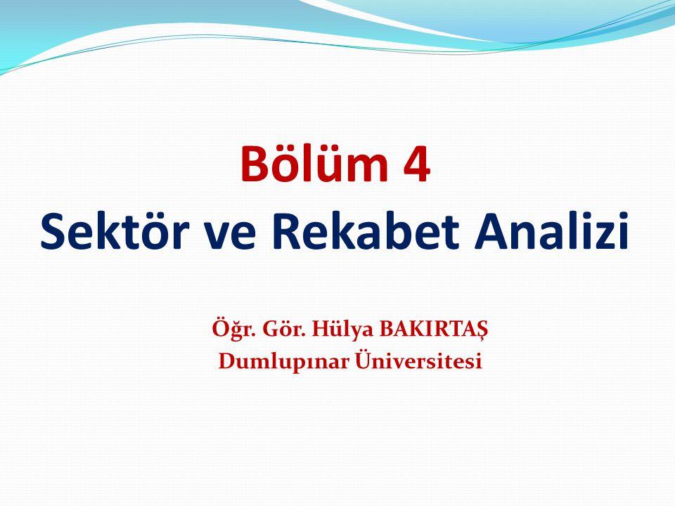 Bölüm 4 Sektör ve Rekabet Analizi Öğr. Gör. Hülya BAKIRTAŞ Dumlupınar Üniversitesi