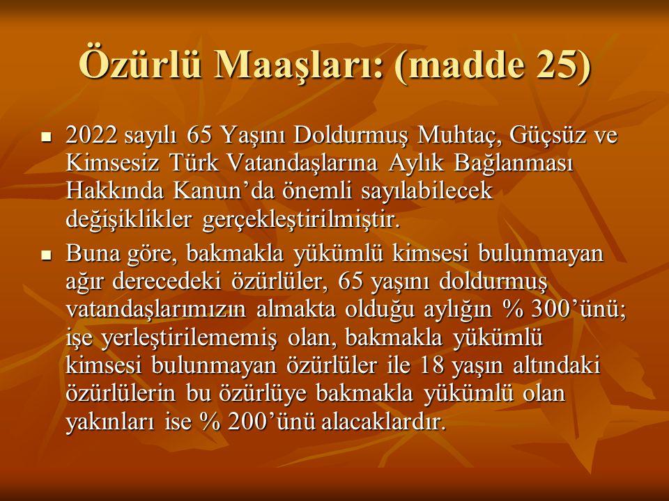 Özürlü Maaşları: (madde 25) 2022 sayılı 65 Yaşını Doldurmuş Muhtaç, Güçsüz ve Kimsesiz Türk Vatandaşlarına Aylık Bağlanması Hakkında Kanun'da önemli s