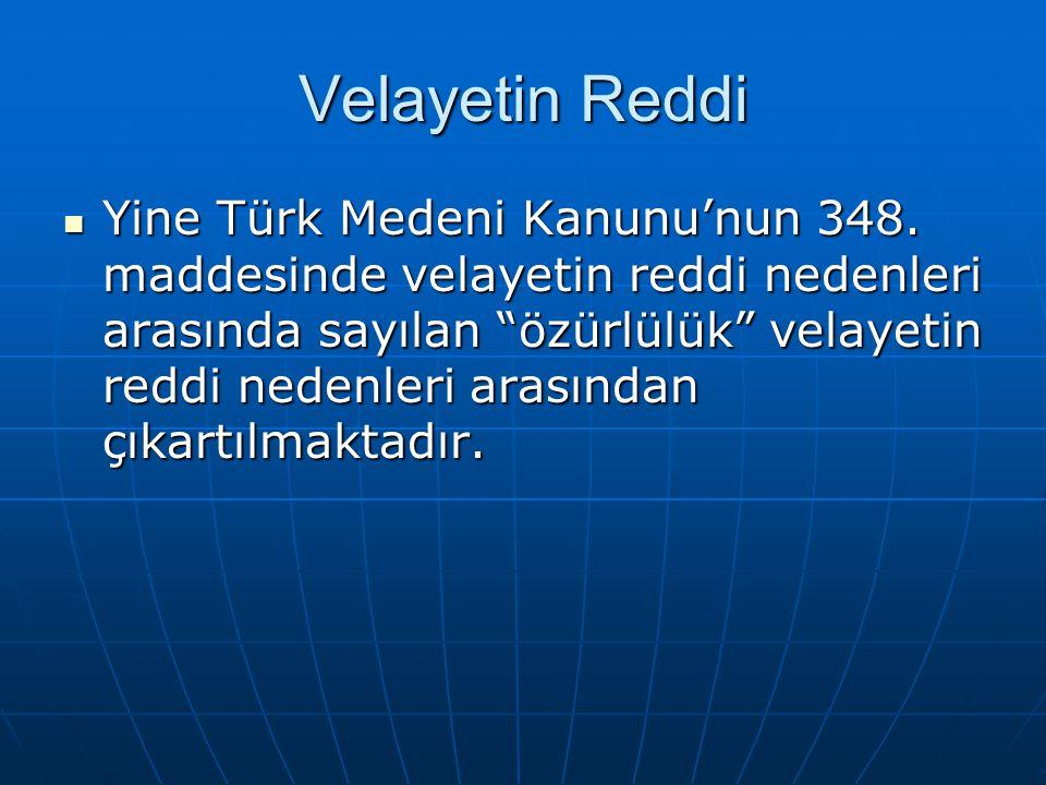 """Velayetin Reddi Yine Türk Medeni Kanunu'nun 348. maddesinde velayetin reddi nedenleri arasında sayılan """"özürlülük"""" velayetin reddi nedenleri arasından"""