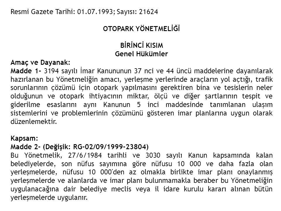 Resmi Gazete Tarihi: 01.07.1993; Sayısı: 21624 OTOPARK YÖNETMELİĞİ BİRİNCİ KISIM Genel Hükümler Amaç ve Dayanak: Madde 1- 3194 sayılı İmar Kanununun 3