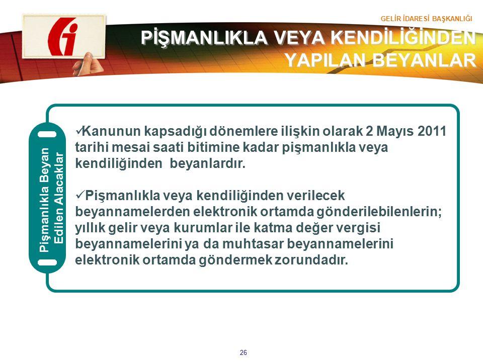 GELİR İDARESİ BAŞKANLIĞI 26 Pişmanlıkla Beyan Edilen Alacaklar Kanunun kapsadığı dönemlere ilişkin olarak 2 Mayıs 2011 tarihi mesai saati bitimine kad