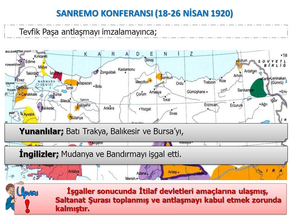 SANREMO KONFERANSI (18-26 NİSAN 1920) Tevfik Paşa antlaşmayı imzalamayınca; Yunanlılar; Yunanlılar; Batı Trakya, Balıkesir ve Bursa'yı, İngilizler; İngilizler; Mudanya ve Bandırmayı işgal etti.