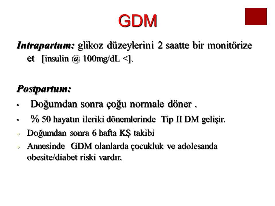 GDM Intrapartum: glikoz düzeylerini 2 saatte bir monitörize et [insulin @ 100mg/dL <]. Postpartum: Doğumdan sonra çoğu normale döner. Doğumdan sonra ç