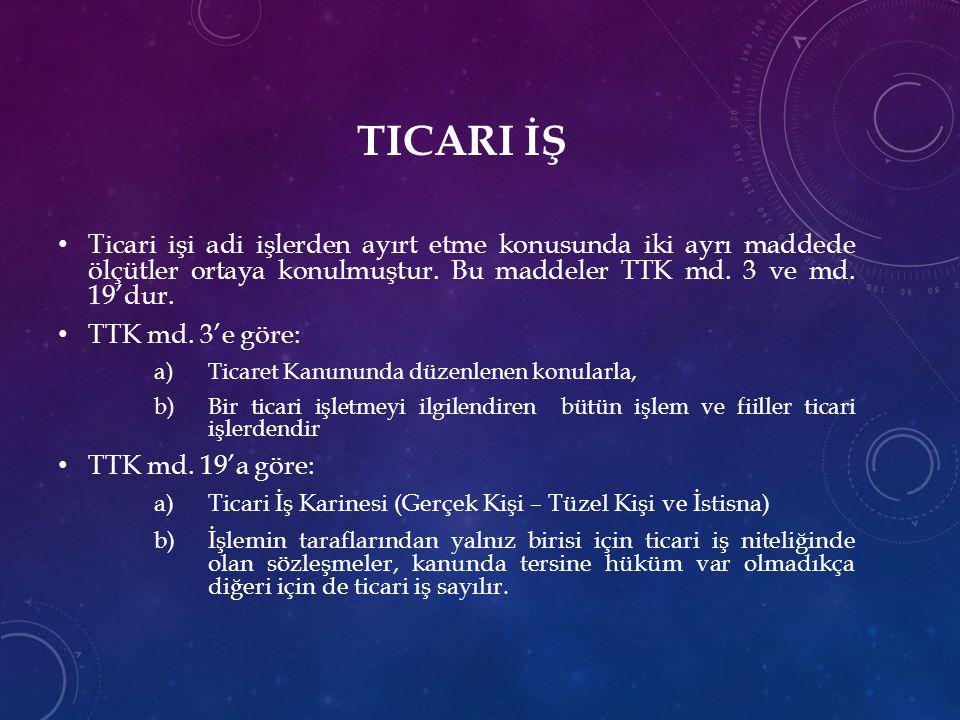 TICARI İŞ Ticari işi adi işlerden ayırt etme konusunda iki ayrı maddede ölçütler ortaya konulmuştur. Bu maddeler TTK md. 3 ve md. 19'dur. TTK md. 3'e