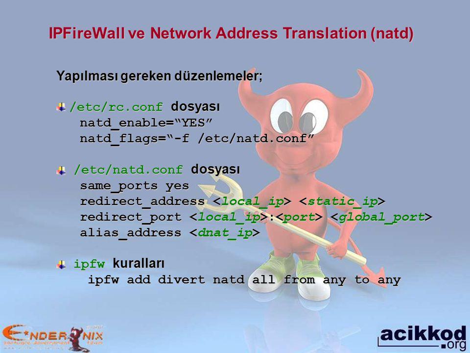 IPFireWall ve Network Address Translation (natd) Yapılması gereken düzenlemeler; /etc/rc.conf dosyası /etc/rc.conf dosyasınatd_enable= YES natd_flags= -f /etc/natd.conf /etc/natd.conf dosyası /etc/natd.conf dosyası same_ports yes redirect_address redirect_address redirect_port : redirect_port : alias_address alias_address ipfw kuralları ipfw kuralları ipfw add divert natd all from any to any ipfw add divert natd all from any to any