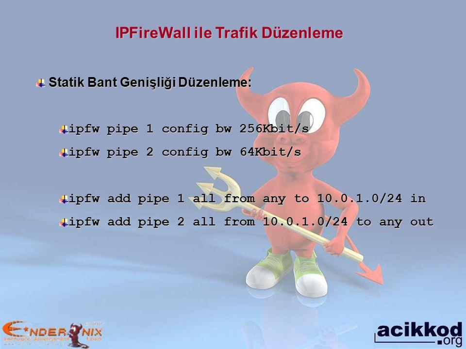 IPFireWall ile Trafik Düzenleme Statik Bant Genişliği Düzenleme: Statik Bant Genişliği Düzenleme: ipfw pipe 1 config bw 256Kbit/s ipfw pipe 2 config bw 64Kbit/s ipfw add pipe 1 all from any to 10.0.1.0/24 in ipfw add pipe 2 all from 10.0.1.0/24 to any out