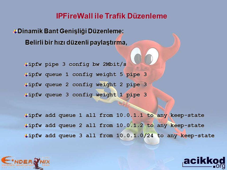 IPFireWall ile Trafik Düzenleme Dinamik Bant Genişliği Düzenleme: Belirli bir hızı düzenli paylaştırma, Belirli bir hızı düzenli paylaştırma, ipfw pipe 3 config bw 2Mbit/s ipfw queue 1 config weight 5 pipe 3 ipfw queue 2 config weight 2 pipe 3 ipfw queue 3 config weight 1 pipe 3 ipfw add queue 1 all from 10.0.1.1 to any keep-state ipfw add queue 2 all from 10.0.1.2 to any keep-state ipfw add queue 3 all from 10.0.1.0/24 to any keep-state