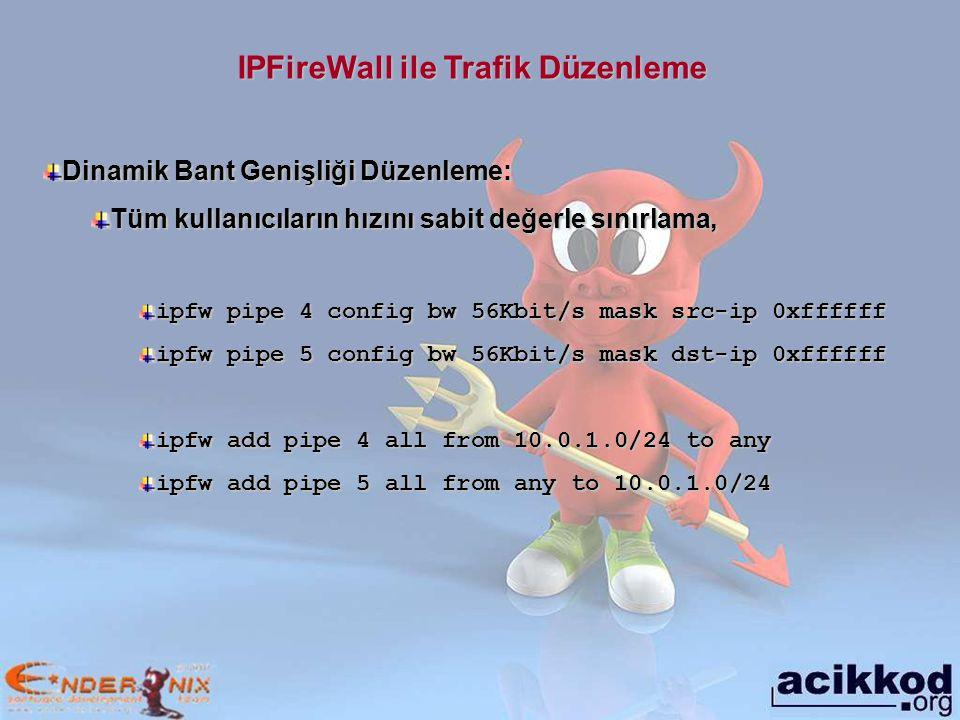 IPFireWall ile Trafik Düzenleme Dinamik Bant Genişliği Düzenleme: Tüm kullanıcıların hızını sabit değerle sınırlama, ipfw pipe 4 config bw 56Kbit/s mask src-ip 0xffffff ipfw pipe 5 config bw 56Kbit/s mask dst-ip 0xffffff ipfw add pipe 4 all from 10.0.1.0/24 to any ipfw add pipe 5 all from any to 10.0.1.0/24