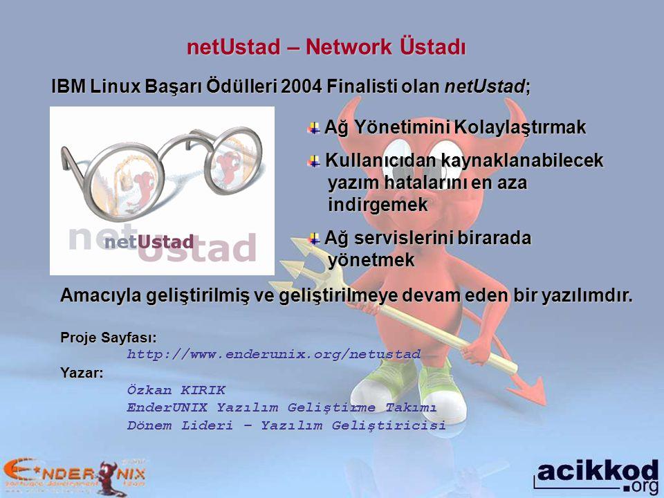 netUstad – Network Üstadı Ağ Yönetimini Kolaylaştırmak Ağ Yönetimini Kolaylaştırmak Kullanıcıdan kaynaklanabilecek yazım hatalarını en aza indirgemek Kullanıcıdan kaynaklanabilecek yazım hatalarını en aza indirgemek Ağ servislerini birarada yönetmek Ağ servislerini birarada yönetmek IBM Linux Başarı Ödülleri 2004 Finalisti olan netUstad; Amacıyla geliştirilmiş ve geliştirilmeye devam eden bir yazılımdır.