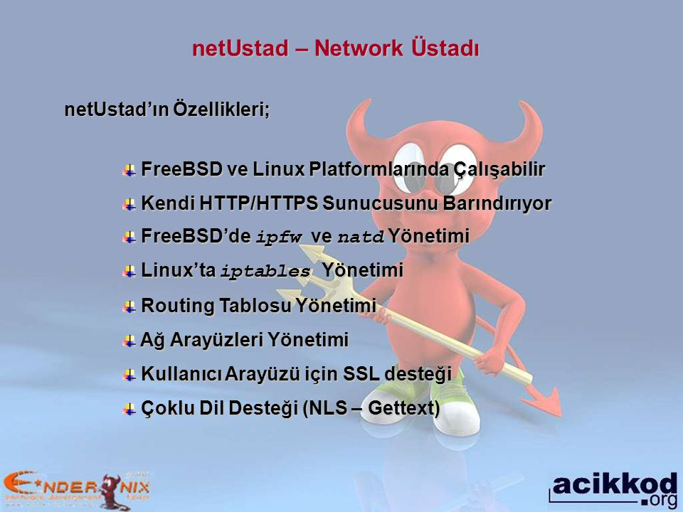netUstad – Network Üstadı FreeBSD ve Linux Platformlarında Çalışabilir FreeBSD ve Linux Platformlarında Çalışabilir Kendi HTTP/HTTPS Sunucusunu Barındırıyor Kendi HTTP/HTTPS Sunucusunu Barındırıyor FreeBSD'de ipfw ve natd Yönetimi FreeBSD'de ipfw ve natd Yönetimi Linux'ta iptables Yönetimi Linux'ta iptables Yönetimi Routing Tablosu Yönetimi Routing Tablosu Yönetimi Ağ Arayüzleri Yönetimi Ağ Arayüzleri Yönetimi Kullanıcı Arayüzü için SSL desteği Kullanıcı Arayüzü için SSL desteği Çoklu Dil Desteği (NLS – Gettext) Çoklu Dil Desteği (NLS – Gettext) netUstad'ın Özellikleri;