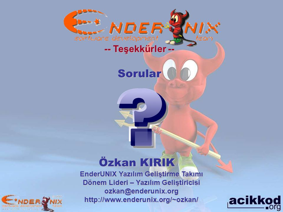 -- Teşekkürler -- Özkan KIRIK EnderUNIX Yazılım Geliştirme Takımı Dönem Lideri – Yazılım Geliştiricisi ozkan@enderunix.org http://www.enderunix.org/~ozkan/ Sorular