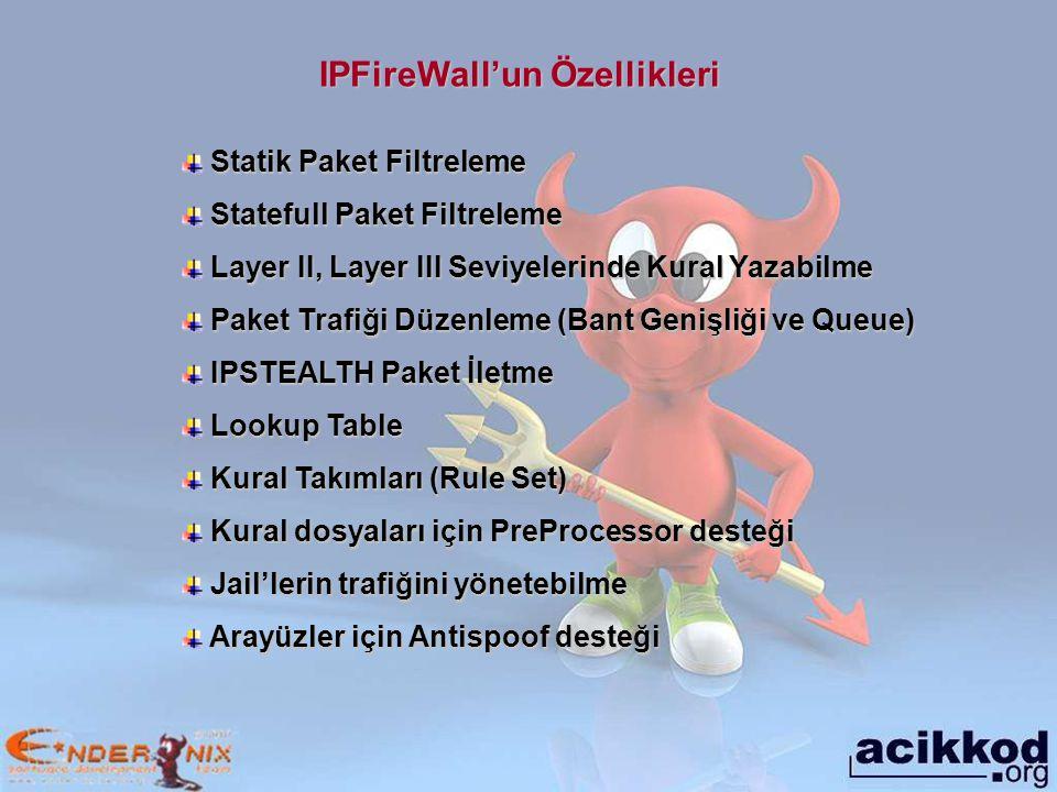 IPFireWall'un Özellikleri Statik Paket Filtreleme Statik Paket Filtreleme Statefull Paket Filtreleme Statefull Paket Filtreleme Layer II, Layer III Seviyelerinde Kural Yazabilme Layer II, Layer III Seviyelerinde Kural Yazabilme Paket Trafiği Düzenleme (Bant Genişliği ve Queue) Paket Trafiği Düzenleme (Bant Genişliği ve Queue) IPSTEALTH Paket İletme IPSTEALTH Paket İletme Lookup Table Lookup Table Kural Takımları (Rule Set) Kural Takımları (Rule Set) Kural dosyaları için PreProcessor desteği Kural dosyaları için PreProcessor desteği Jail'lerin trafiğini yönetebilme Jail'lerin trafiğini yönetebilme Arayüzler için Antispoof desteği Arayüzler için Antispoof desteği