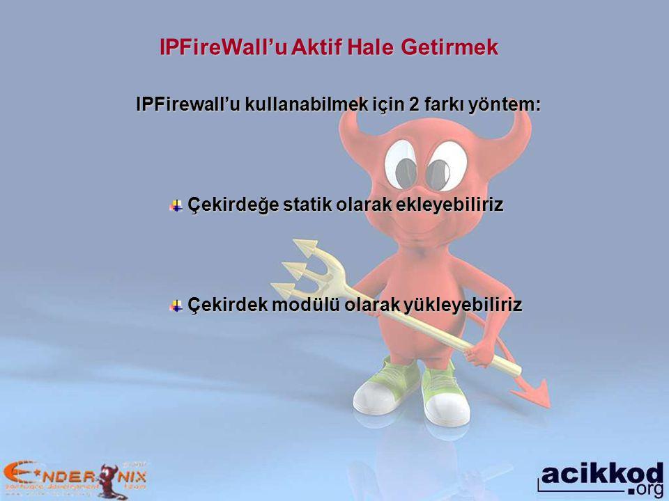 IPFireWall'u Aktif Hale Getirmek IPFirewall'u kullanabilmek için 2 farkı yöntem: Çekirdeğe statik olarak ekleyebiliriz Çekirdeğe statik olarak ekleyebiliriz Çekirdek modülü olarak yükleyebiliriz Çekirdek modülü olarak yükleyebiliriz