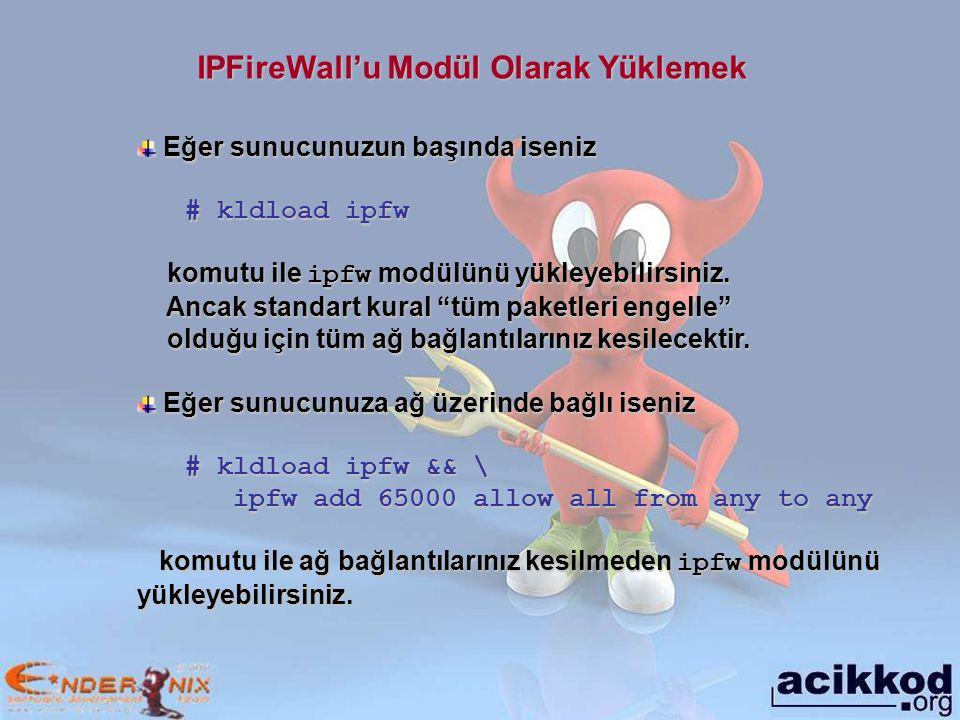 IPFireWall'u Modül Olarak Yüklemek Eğer sunucunuzun başında iseniz Eğer sunucunuzun başında iseniz # kldload ipfw komutu ile ipfw modülünü yükleyebilirsiniz.