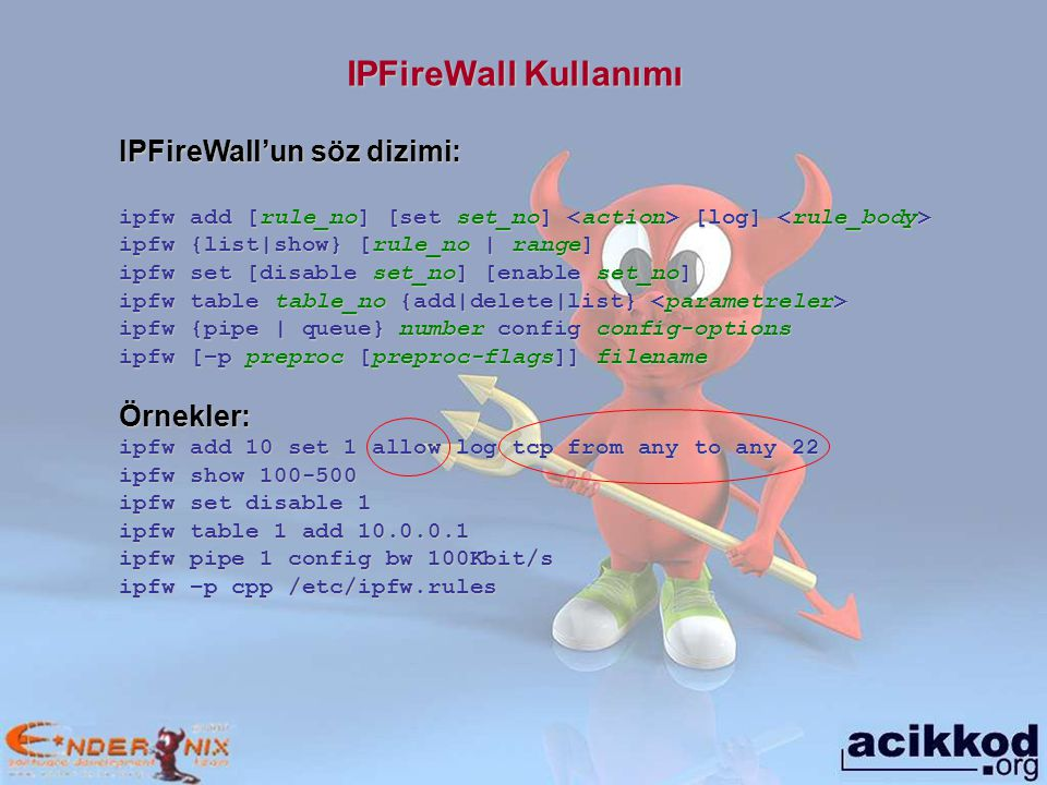 IPFireWall Kullanımı IPFireWall'un söz dizimi: ipfw add [rule_no] [set set_no] [log] ipfw add [rule_no] [set set_no] [log] ipfw {list|show} [rule_no |