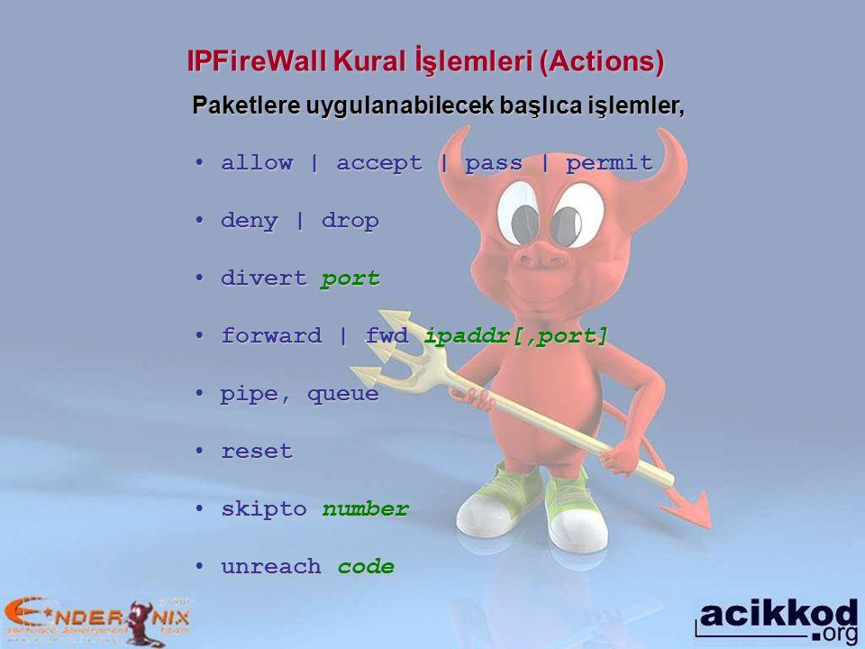 IPFireWall Kural İşlemleri (Actions) Paketlere uygulanabilecek başlıca işlemler, allow | accept | pass | permit allow | accept | pass | permit deny | drop deny | drop divert port divert port forward | fwd ipaddr[,port] forward | fwd ipaddr[,port] pipe, queue pipe, queue reset reset skipto number skipto number unreach code unreach code