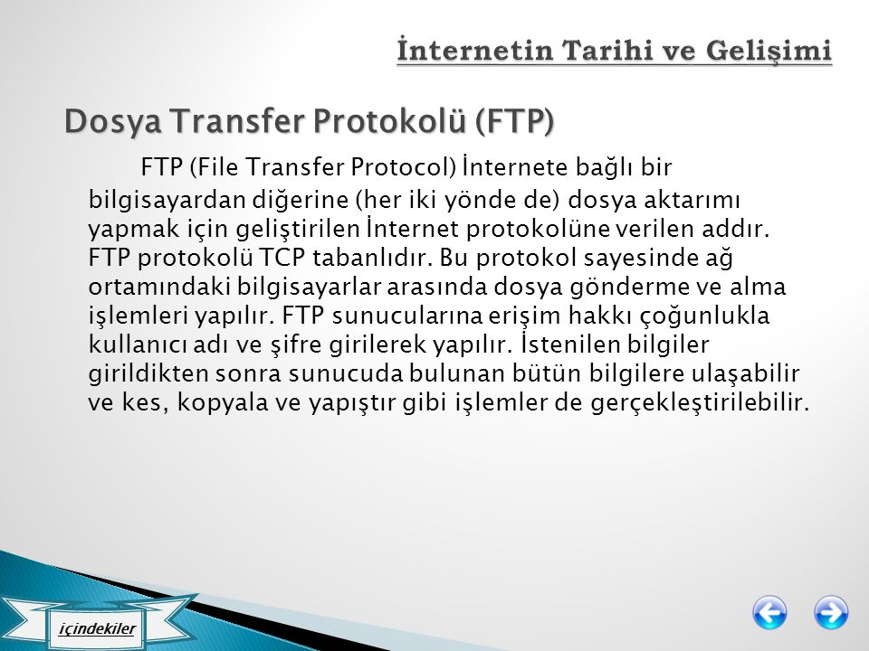 Dosya Transfer Protokolü (FTP) FTP (File Transfer Protocol) İnternete bağlı bir bilgisayardan diğerine (her iki yönde de) dosya aktarımı yapmak için g