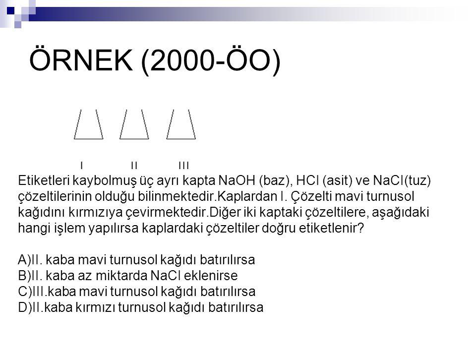 ÖRNEK (2000-ÖO) I II III Etiketleri kaybolmuş üç ayrı kapta NaOH (baz), HCI (asit) ve NaCI(tuz) çözeltilerinin olduğu bilinmektedir.Kaplardan I. Çözel