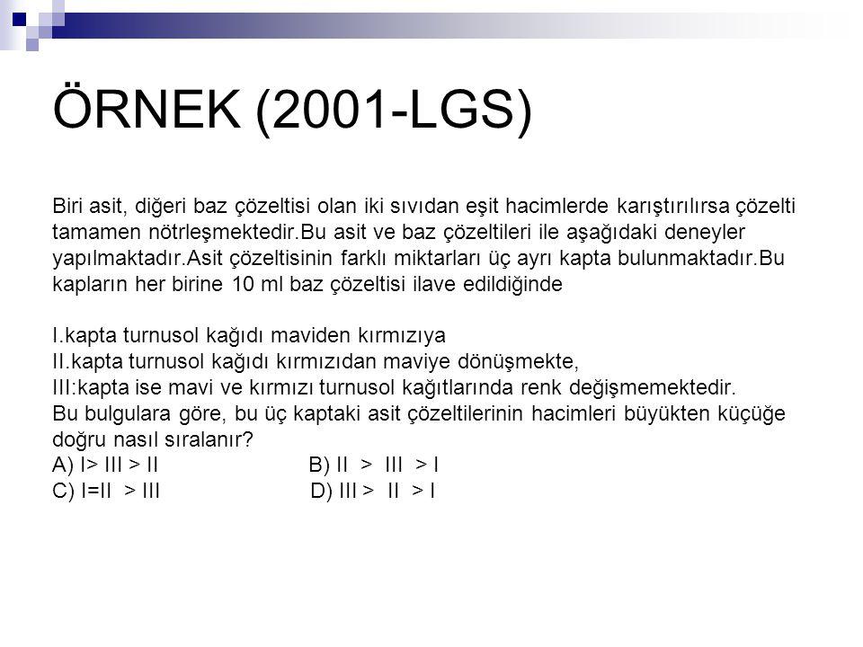ÖRNEK (2001-LGS) Biri asit, diğeri baz çözeltisi olan iki sıvıdan eşit hacimlerde karıştırılırsa çözelti tamamen nötrleşmektedir.Bu asit ve baz çözelt