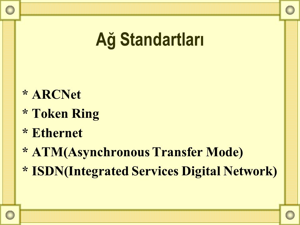 * ARCNet * Token Ring * Ethernet * ATM(Asynchronous Transfer Mode) * ISDN(Integrated Services Digital Network) Ağ Standartları