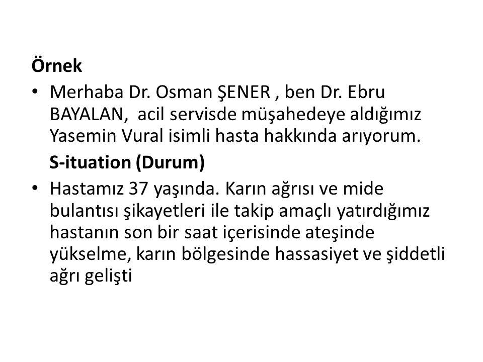 Örnek Merhaba Dr. Osman ŞENER, ben Dr. Ebru BAYALAN, acil servisde müşahedeye aldığımız Yasemin Vural isimli hasta hakkında arıyorum. S-ituation (Duru