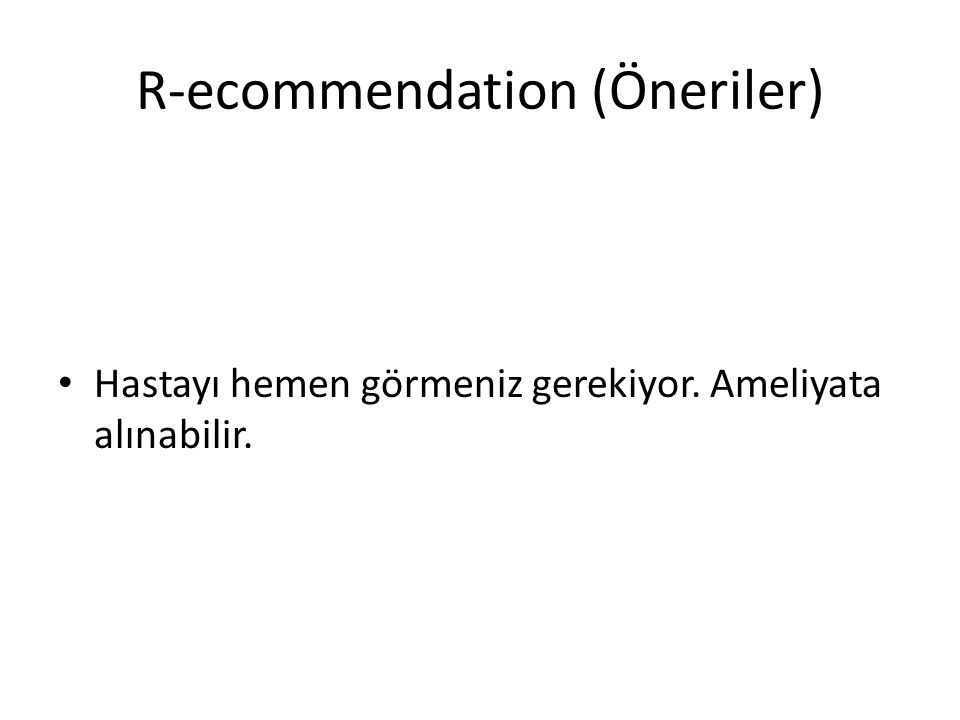 R-ecommendation (Öneriler) Hastayı hemen görmeniz gerekiyor. Ameliyata alınabilir.